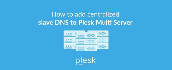 Centralized Slave DNS and Plesk Multi Server